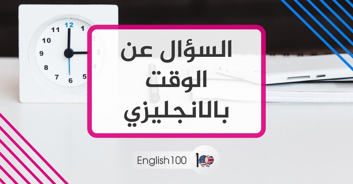 السؤال عن الوقت بالانجليزي Question about time in English
