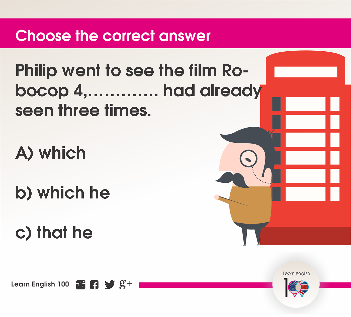 Question 119: Philip went to see the film Robocop 4,…………. had already seen three times.